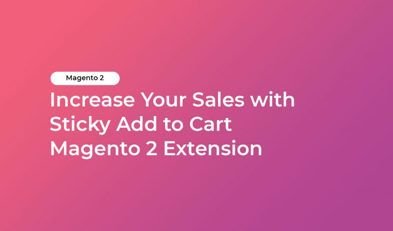 Increase Your Sales with Sticky Add to Cart Magento 2 Extension
