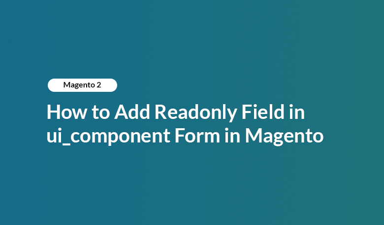 How to Add Readonly Field in ui_component Form in Magento 2