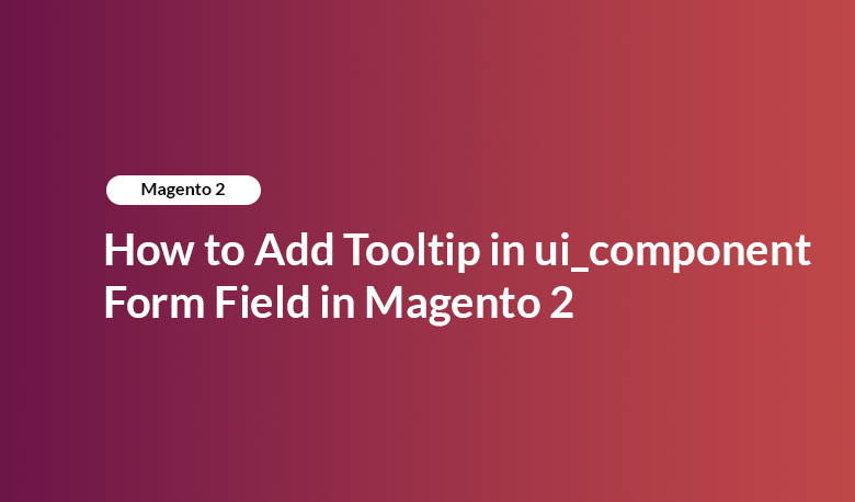How to Add Tooltip in ui_component Form Field in Magento 2