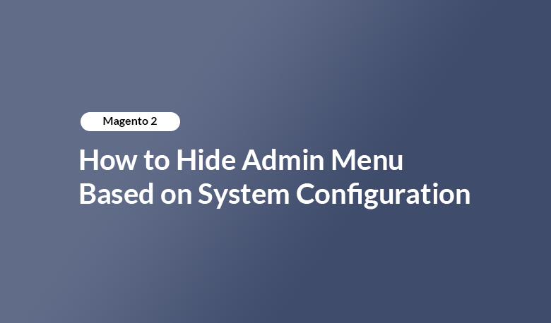 How to Hide Admin Menu Based on System Configuration