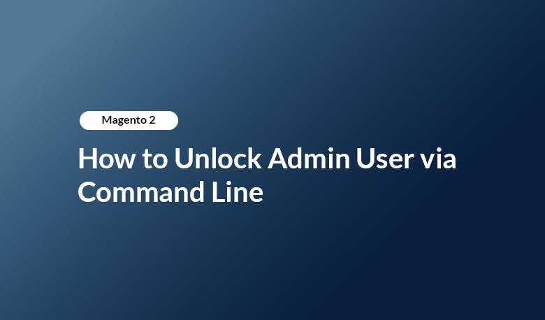 Magento 2 - How to Unlock Admin User via Command Line