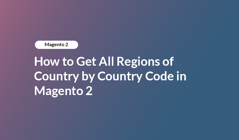 How to Get All Regions of Country by Country Code in Magento 2