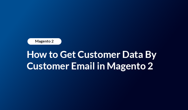 How to Get Customer Data By Customer Email in Magento 2
