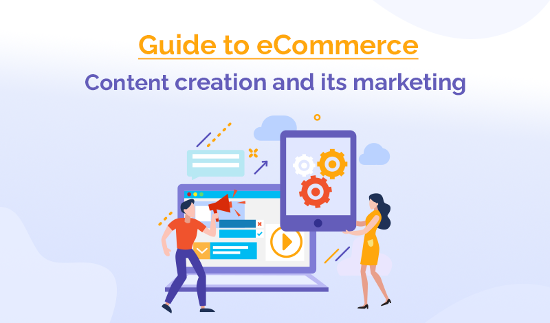 Get Started Guide to e-Commerce Content Creation and its Marketing