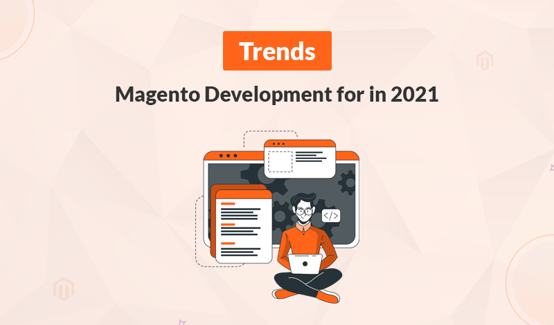 Top Magento Development Trends to Watch Out for in 2021