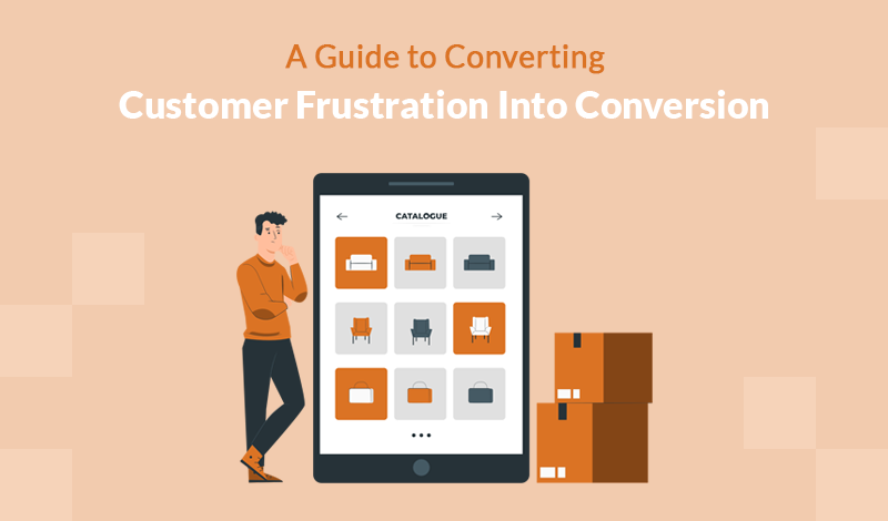 A Guide to Converting Customer Frustration Into Conversion